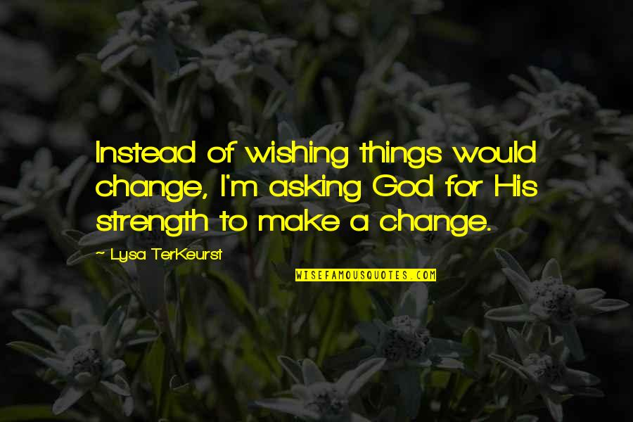 Hope In The Grapes Of Wrath Quotes By Lysa TerKeurst: Instead of wishing things would change, I'm asking