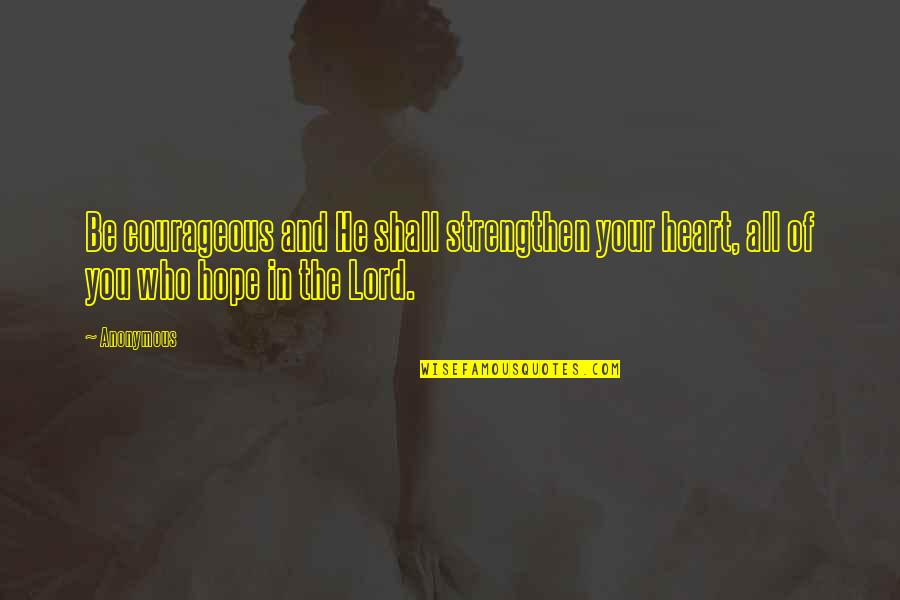 Hope In The Lord Quotes By Anonymous: Be courageous and He shall strengthen your heart,