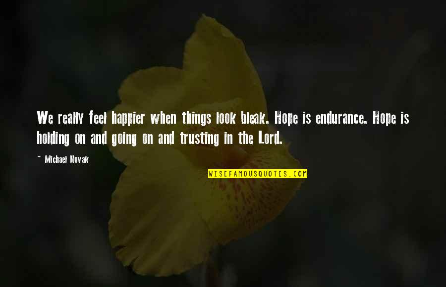 Hope In The Lord Quotes By Michael Novak: We really feel happier when things look bleak.