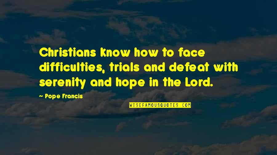 Hope In The Lord Quotes By Pope Francis: Christians know how to face difficulties, trials and