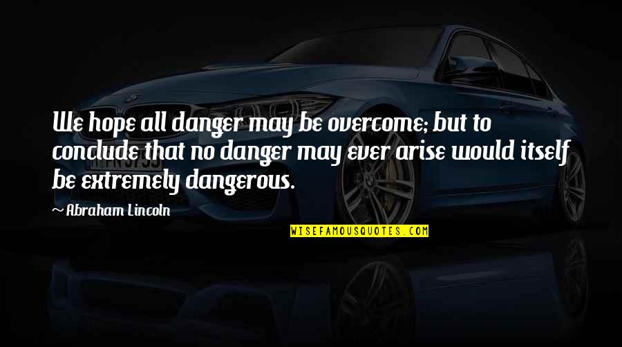 Hope Is Dangerous Quotes By Abraham Lincoln: We hope all danger may be overcome; but