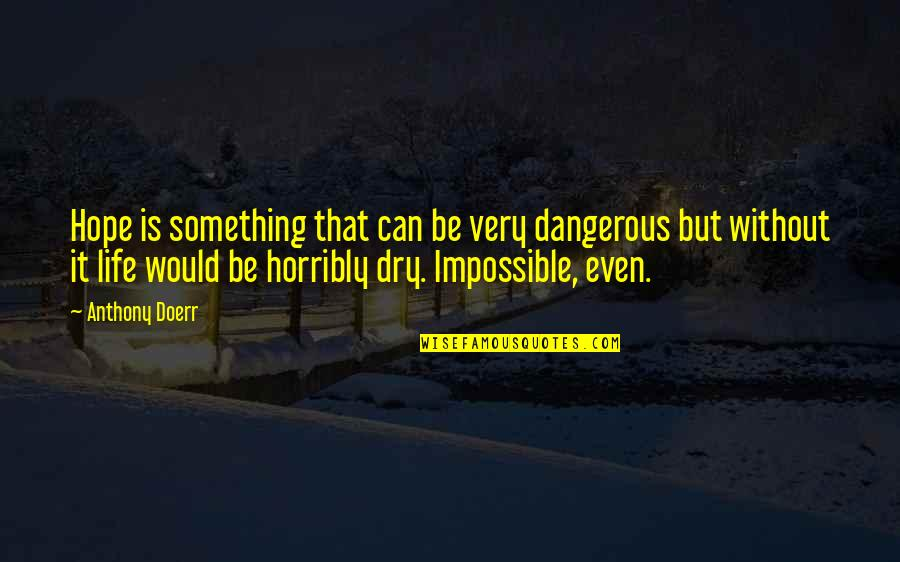 Hope Is Dangerous Quotes By Anthony Doerr: Hope is something that can be very dangerous