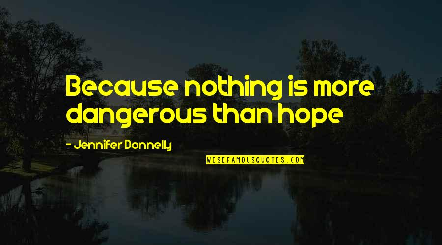 Hope Is Dangerous Quotes By Jennifer Donnelly: Because nothing is more dangerous than hope