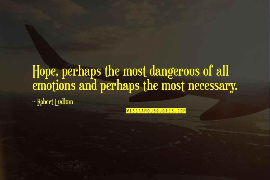 Hope Is Dangerous Quotes By Robert Ludlum: Hope, perhaps the most dangerous of all emotions