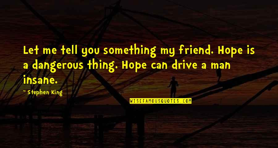 Hope Is Dangerous Quotes By Stephen King: Let me tell you something my friend. Hope