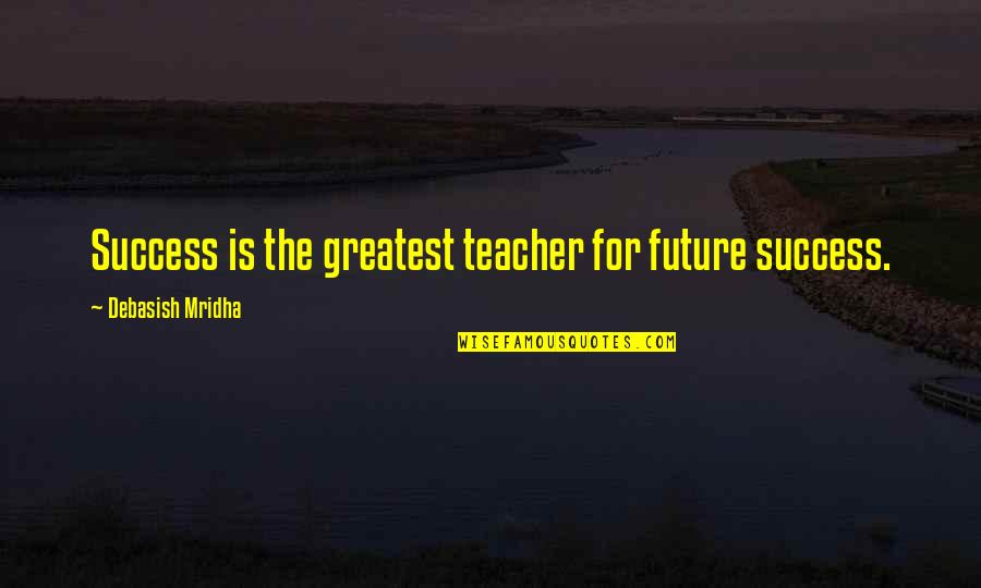 Hope Is For Quotes By Debasish Mridha: Success is the greatest teacher for future success.