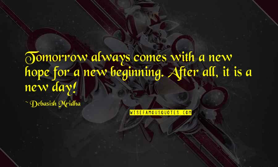 Hope Is For Quotes By Debasish Mridha: Tomorrow always comes with a new hope for