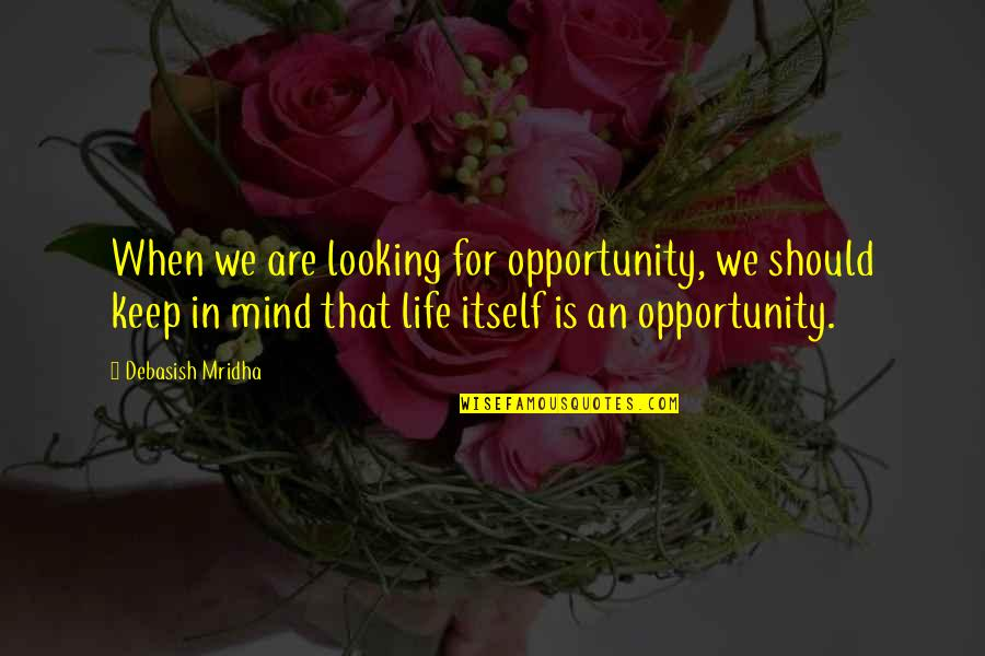 Hope Is For Quotes By Debasish Mridha: When we are looking for opportunity, we should
