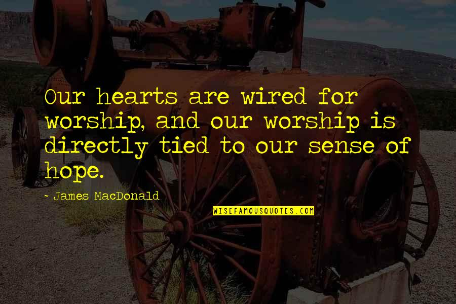 Hope Is For Quotes By James MacDonald: Our hearts are wired for worship, and our
