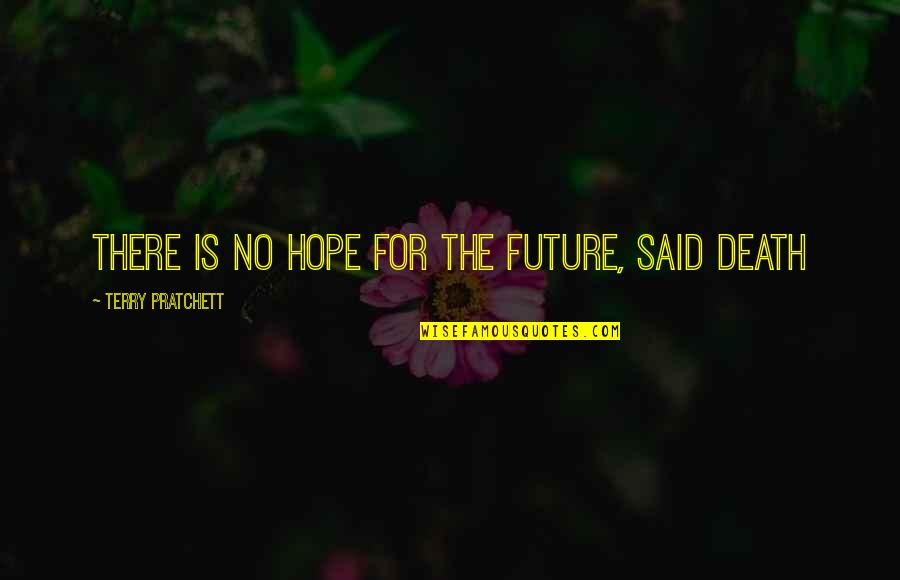 Hope Is For Quotes By Terry Pratchett: There is no hope for the future, said