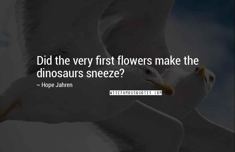 Hope Jahren quotes: Did the very first flowers make the dinosaurs sneeze?