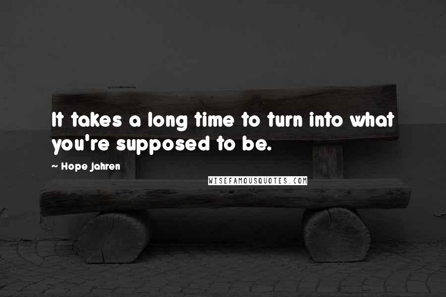 Hope Jahren quotes: It takes a long time to turn into what you're supposed to be.