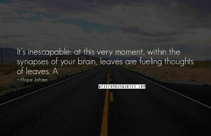 Hope Jahren quotes: It's inescapable: at this very moment, within the synapses of your brain, leaves are fueling thoughts of leaves. A