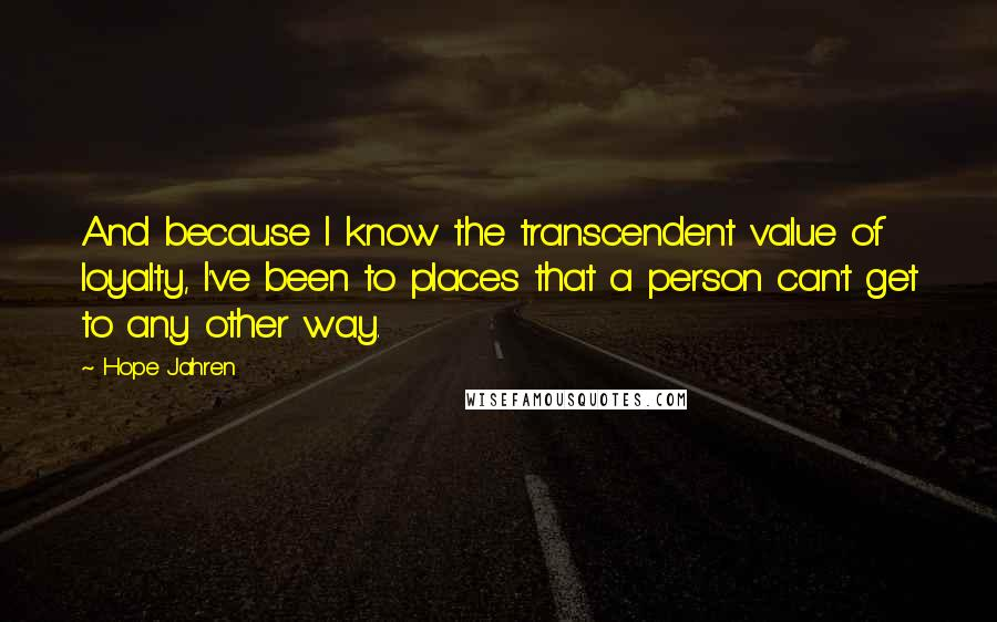 Hope Jahren quotes: And because I know the transcendent value of loyalty, I've been to places that a person can't get to any other way.
