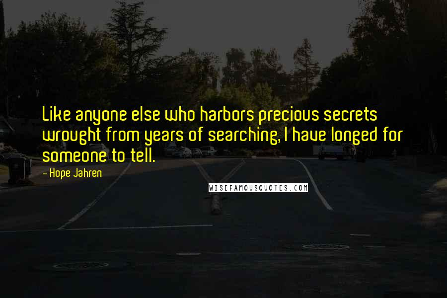 Hope Jahren quotes: Like anyone else who harbors precious secrets wrought from years of searching, I have longed for someone to tell.