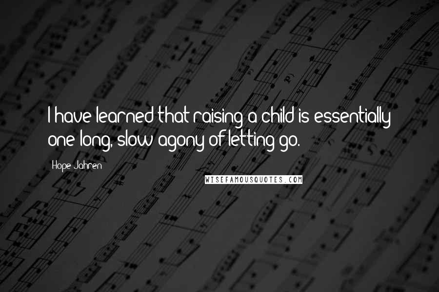 Hope Jahren quotes: I have learned that raising a child is essentially one long, slow agony of letting go.