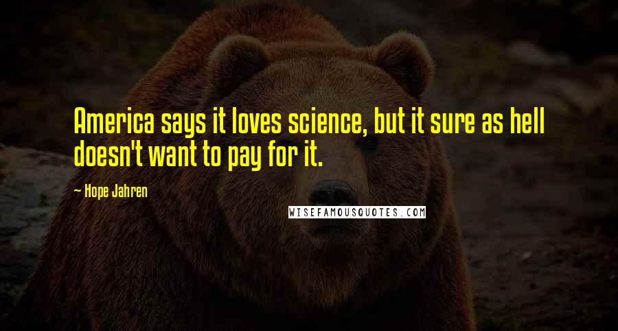 Hope Jahren quotes: America says it loves science, but it sure as hell doesn't want to pay for it.