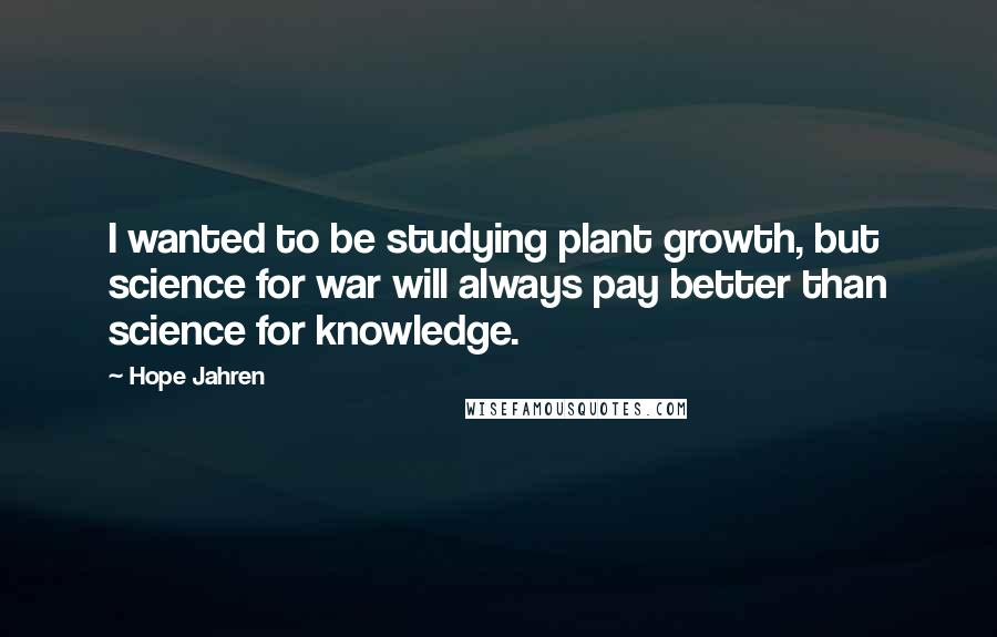 Hope Jahren quotes: I wanted to be studying plant growth, but science for war will always pay better than science for knowledge.