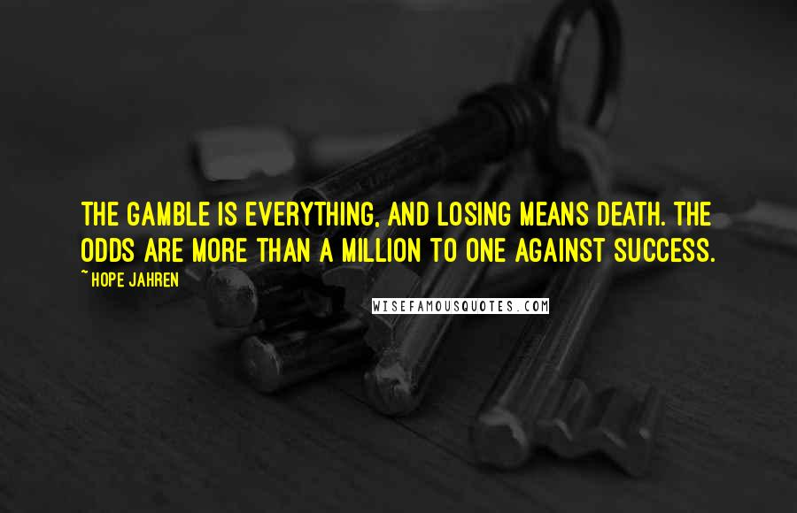 Hope Jahren quotes: The gamble is everything, and losing means death. The odds are more than a million to one against success.