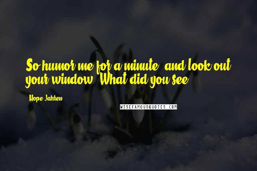 Hope Jahren quotes: So humor me for a minute, and look out your window. What did you see?