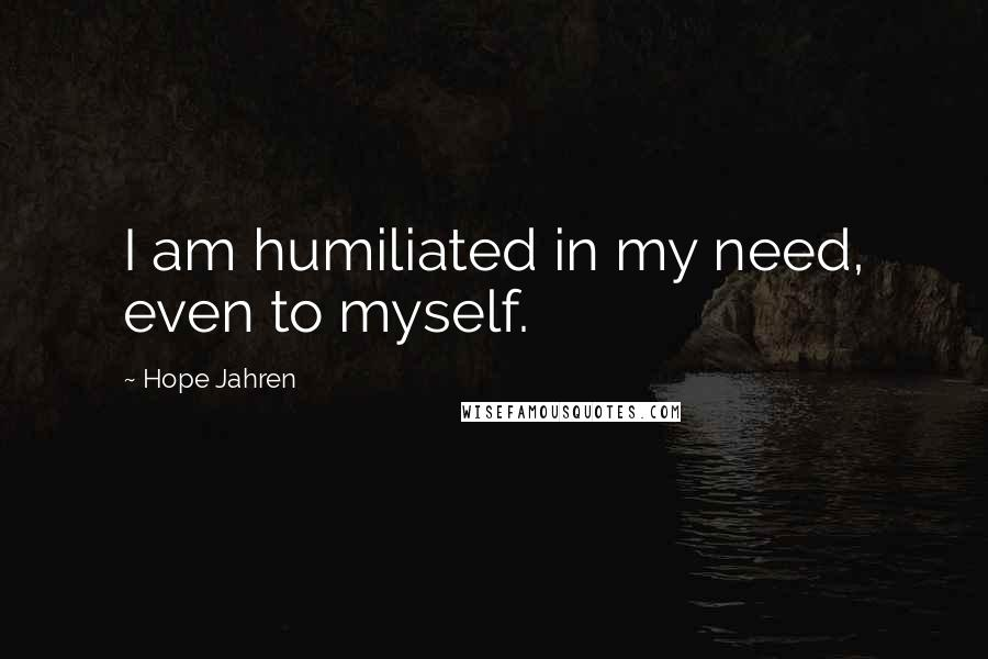 Hope Jahren quotes: I am humiliated in my need, even to myself.