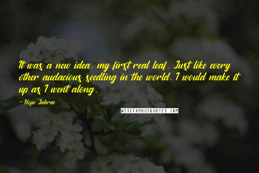 Hope Jahren quotes: It was a new idea, my first real leaf. Just like every other audacious seedling in the world, I would make it up as I went along.