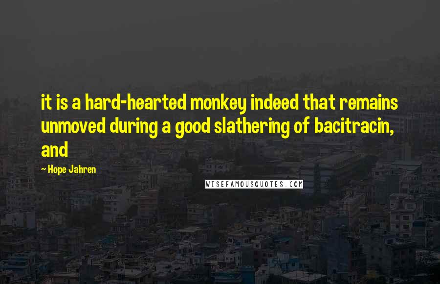 Hope Jahren quotes: it is a hard-hearted monkey indeed that remains unmoved during a good slathering of bacitracin, and