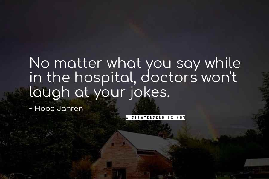 Hope Jahren quotes: No matter what you say while in the hospital, doctors won't laugh at your jokes.