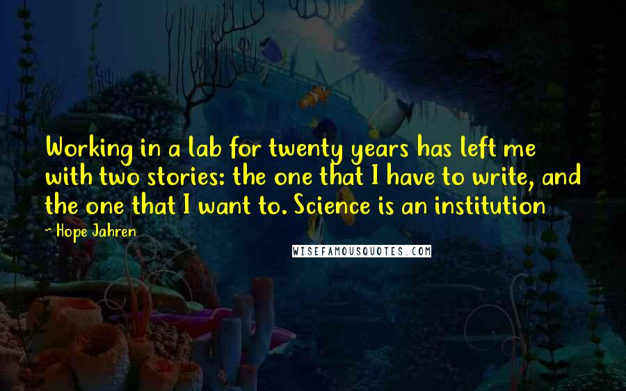 Hope Jahren quotes: Working in a lab for twenty years has left me with two stories: the one that I have to write, and the one that I want to. Science is an