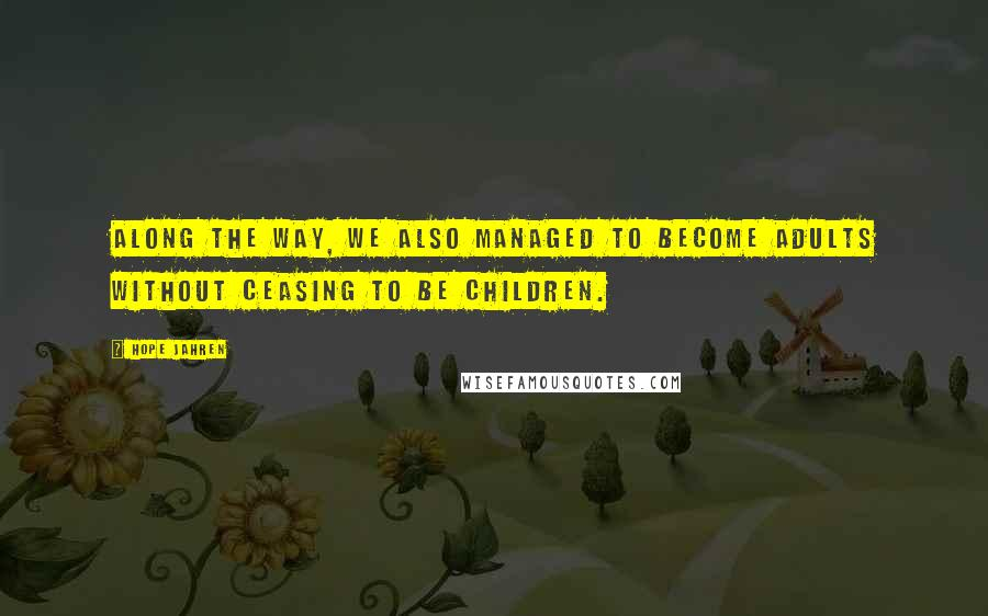 Hope Jahren quotes: Along the way, we also managed to become adults without ceasing to be children.
