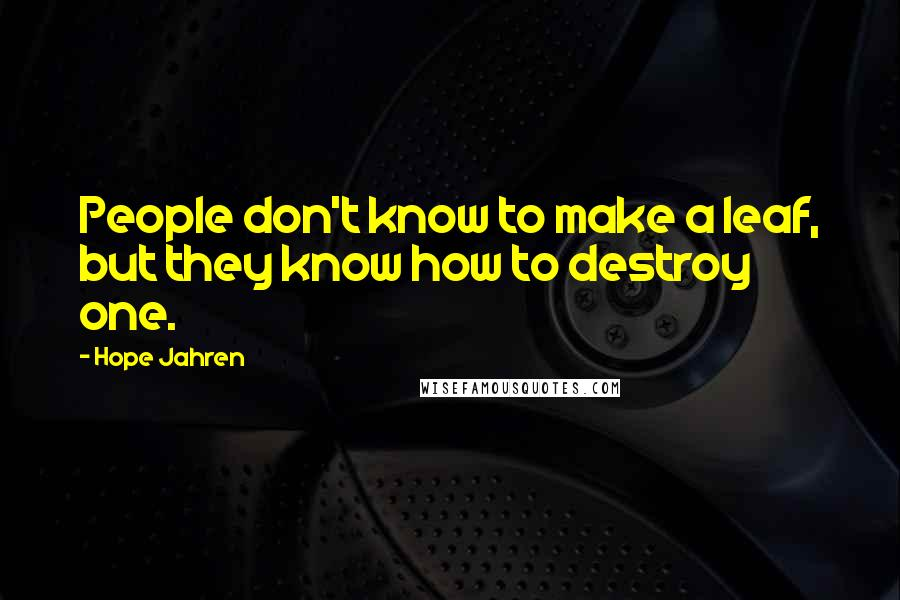 Hope Jahren quotes: People don't know to make a leaf, but they know how to destroy one.