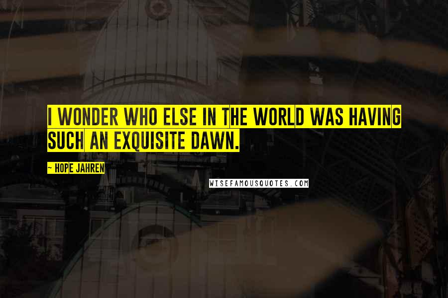 Hope Jahren quotes: I wonder who else in the world was having such an exquisite dawn.