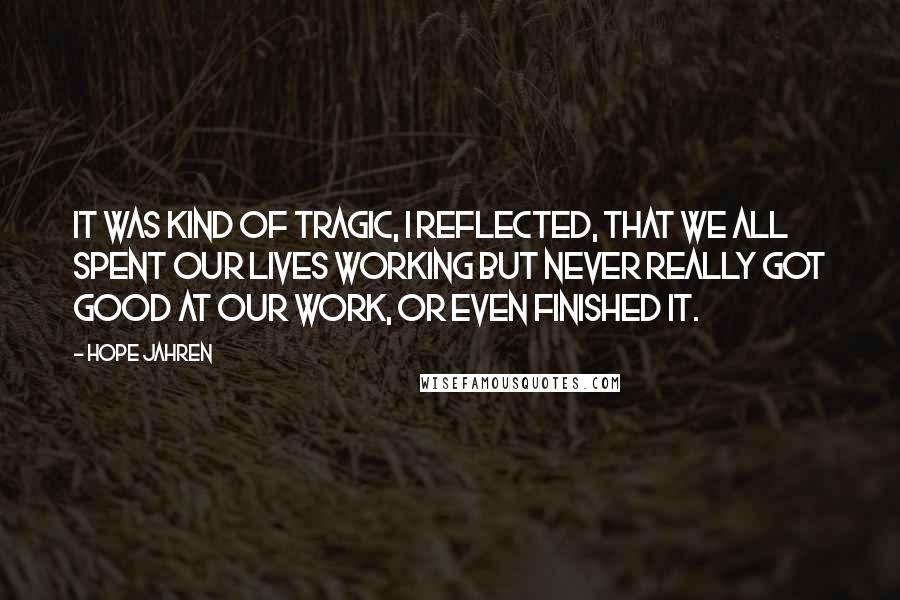 Hope Jahren quotes: It was kind of tragic, I reflected, that we all spent our lives working but never really got good at our work, or even finished it.