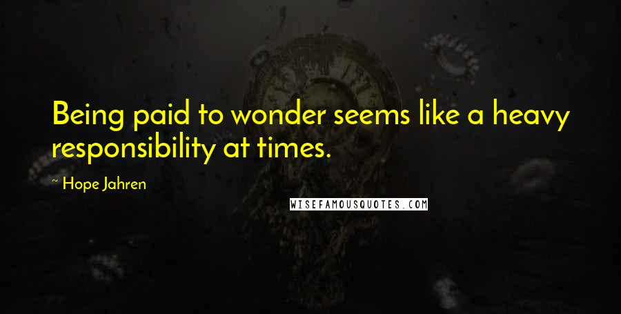Hope Jahren quotes: Being paid to wonder seems like a heavy responsibility at times.