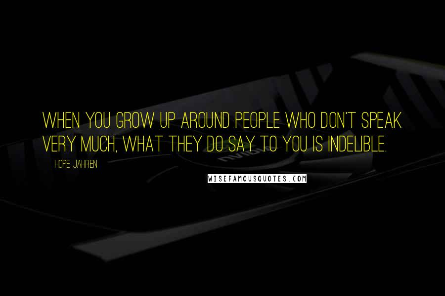 Hope Jahren quotes: When you grow up around people who don't speak very much, what they do say to you is indelible.