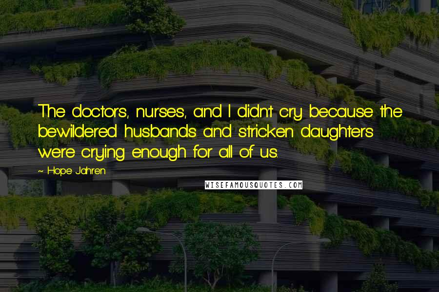Hope Jahren quotes: The doctors, nurses, and I didn't cry because the bewildered husbands and stricken daughters were crying enough for all of us.
