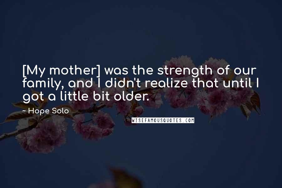 Hope Solo quotes: [My mother] was the strength of our family, and I didn't realize that until I got a little bit older.