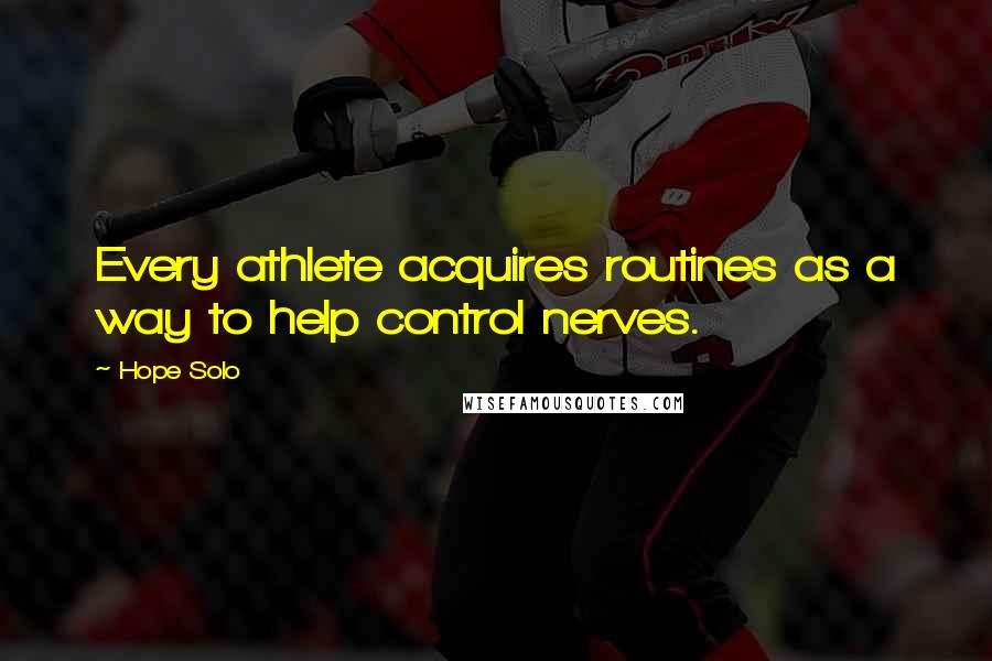Hope Solo quotes: Every athlete acquires routines as a way to help control nerves.