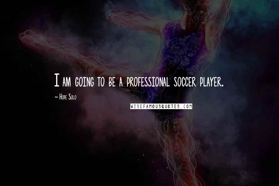 Hope Solo quotes: I am going to be a professional soccer player.