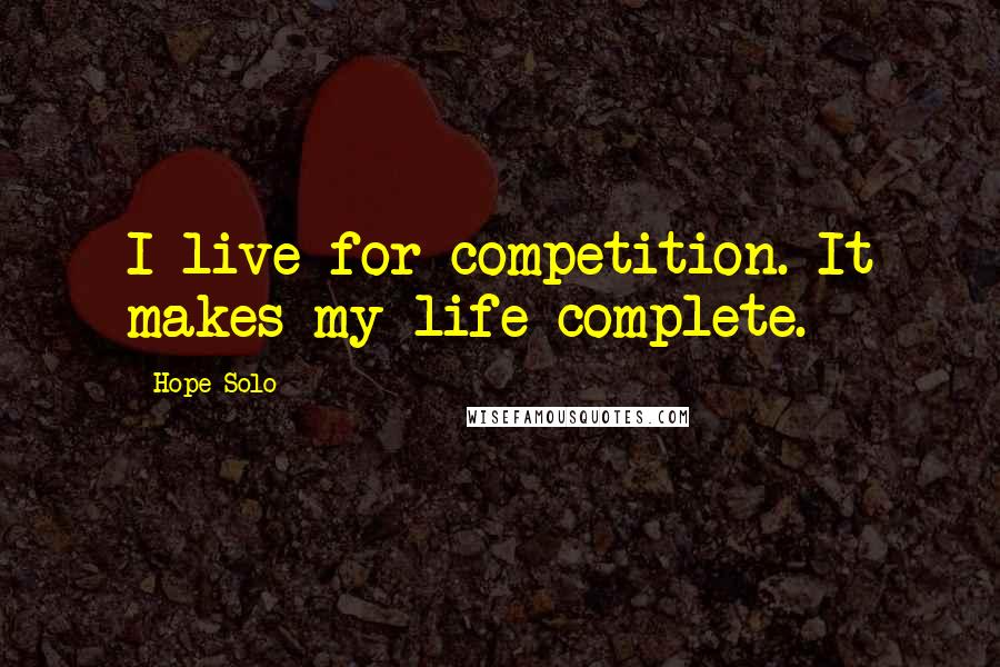 Hope Solo quotes: I live for competition. It makes my life complete.