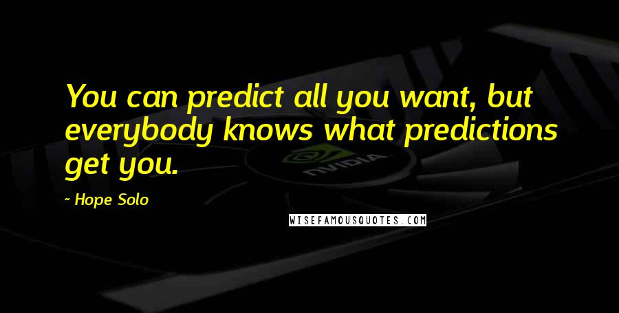 Hope Solo quotes: You can predict all you want, but everybody knows what predictions get you.