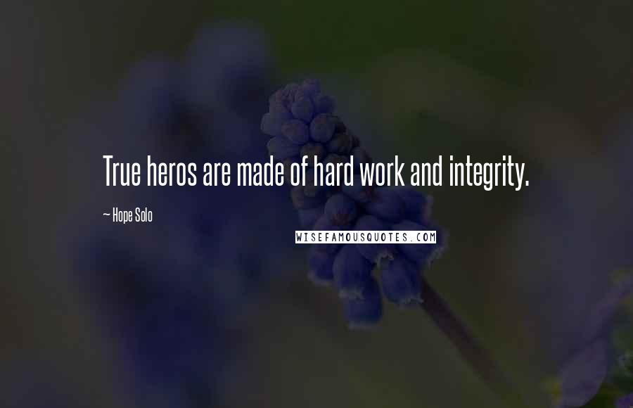 Hope Solo quotes: True heros are made of hard work and integrity.