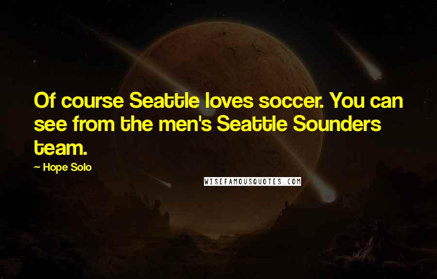 Hope Solo quotes: Of course Seattle loves soccer. You can see from the men's Seattle Sounders team.