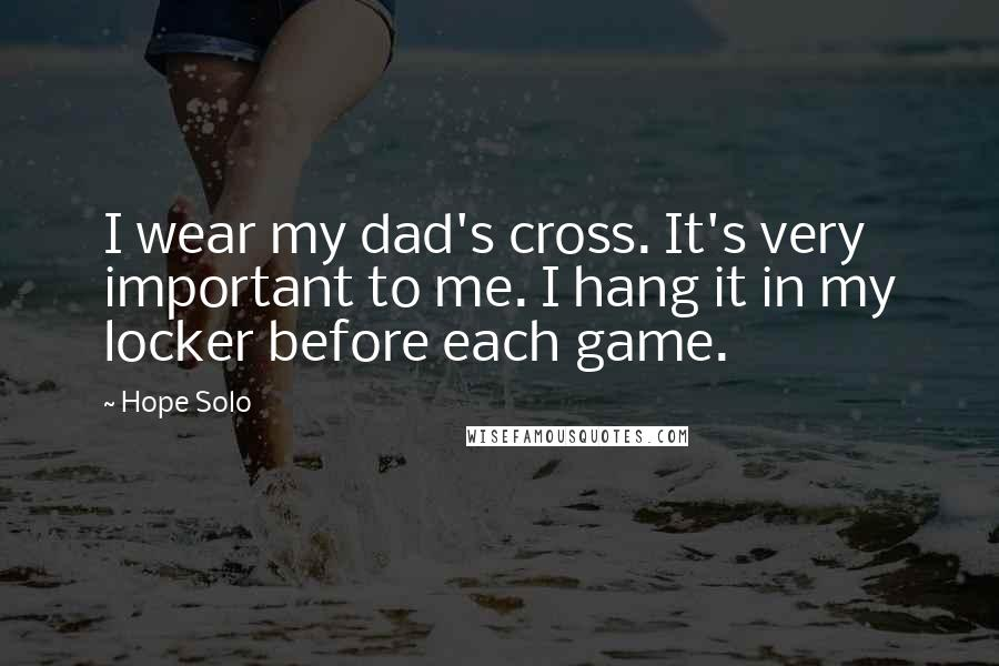 Hope Solo quotes: I wear my dad's cross. It's very important to me. I hang it in my locker before each game.