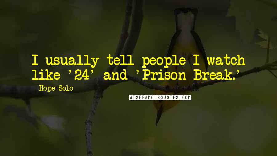 Hope Solo quotes: I usually tell people I watch like '24' and 'Prison Break.'