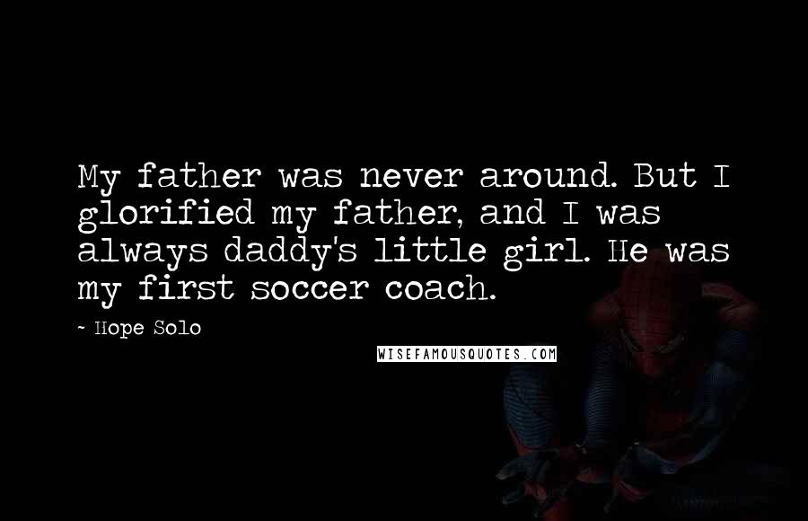 Hope Solo quotes: My father was never around. But I glorified my father, and I was always daddy's little girl. He was my first soccer coach.