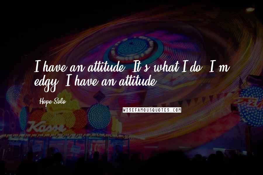 Hope Solo quotes: I have an attitude. It's what I do. I'm edgy. I have an attitude.
