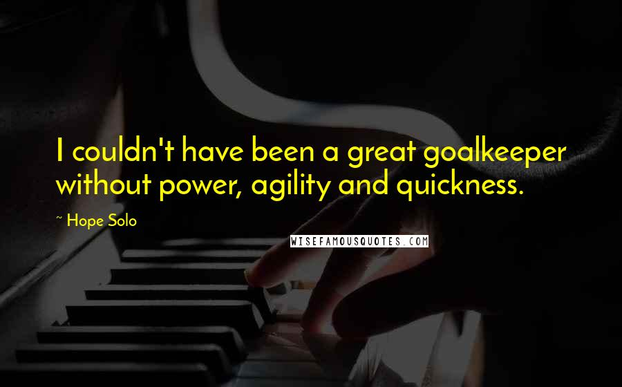 Hope Solo quotes: I couldn't have been a great goalkeeper without power, agility and quickness.