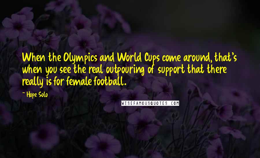 Hope Solo quotes: When the Olympics and World Cups come around, that's when you see the real outpouring of support that there really is for female football.