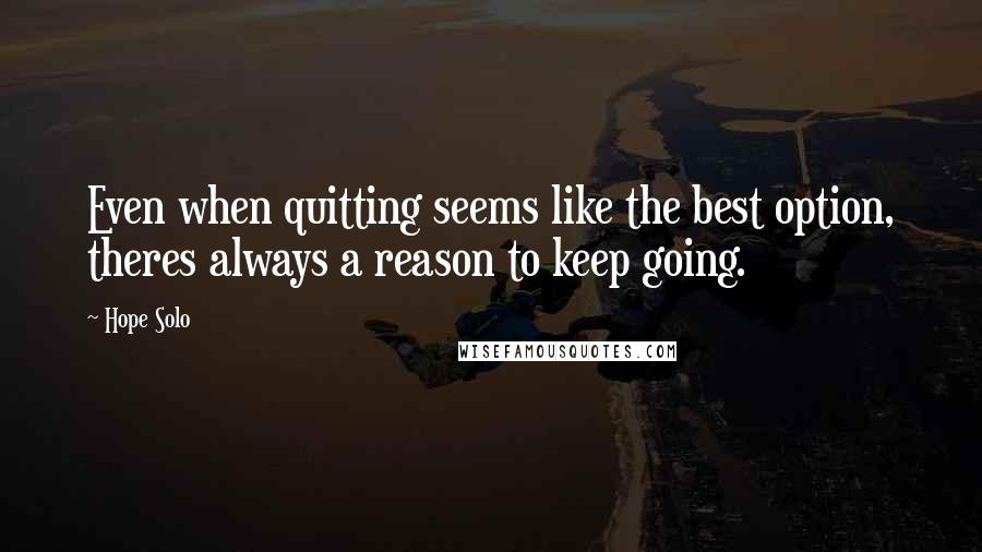 Hope Solo quotes: Even when quitting seems like the best option, theres always a reason to keep going.